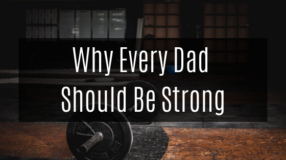 Why Every Dad Should Be Strong